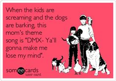 When the kids are screaming and the dogs are barking, this mom's theme song is 'DMX- Ya'll gonna make me lose my mind'.