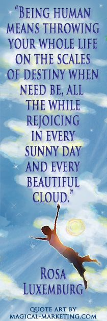 """""""Being human means throwing your whole life on the scales of destiny when need be, all the while rejoicing in every sunny day and every beautiful cloud."""" Rosa Luxemburg. Quote art by Julia Stege at Magical-Marketing.com"""