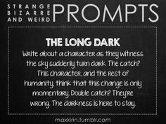 ✐ DAILY WEIRD PROMPT ✐ THE LONG DARK Write about a character as they witness the sky suddenly turn dark. The catch? This character, and the rest of humanity, think that this change is only momentary. Double catch? They're wrong. The darkness is here to stay. Want to publish a story inspired by this prompt? Click here to read the guidelines~ ♥︎ And, if you're looking for more writerly content, make sure to follow me: maxkirin.tumblr.com!