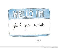 Hello Im glad you exist