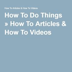 How To Do Things » How To Articles & How To Videos