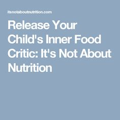 Release Your Child's Inner Food Critic: It's Not About Nutrition