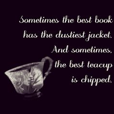 Sometimes the best book has the dustiest jacket. And sometimes the best teacup is chipped ~Belle