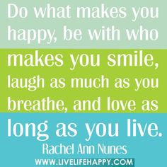 Do what makes you happy, be with who makes you smile, laugh as much as you breathe, and love as long as you live. -Rachel Ann Nunes