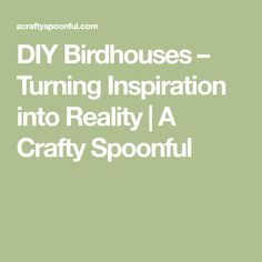 DIY Birdhouses – Turning Inspiration into Reality | A Crafty Spoonful