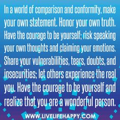 In a world of comparison and conformity, make your own statement. Honor your own truth. Have the courage to be yourself; risk speaking your own thoughts and claiming your emotions. Share your vulnerabilities, tears, doubts, and insecurities; let others ex