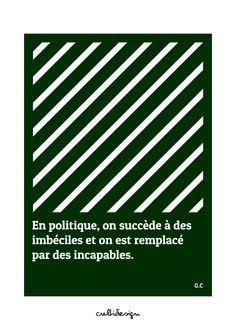 En politique, on succède à des imbéciles et on est remplacé par des incapables. // G.C