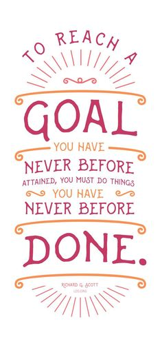 To reach a goal you have never before attained, you must do things you have never before done.—Richard G. Scott #LDS