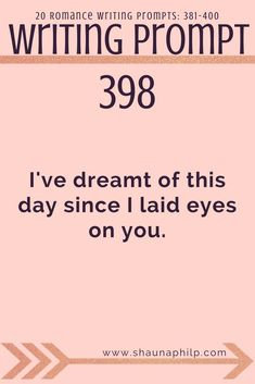 Romance Writing prompt 381-400: I've dreamt of this day since I laid eyes on you. Visit my website, an excellent resource of writing prompts, writing tips, story ideas, story inspiration, writing inspiration, and plot twist! #writingprompts #writing #prom