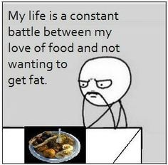 My life is a constant battle between my love of food and not wanting to get fat.