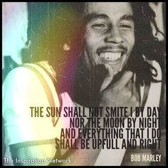 """The sun shall not smite I by day, nor the moon by night. And everything that I do, shall be upfull and right."" ~Bob Marley #quote"