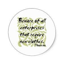 """Beware of all enterprises that require new clothes."" Henry David Thoreau, Walden"