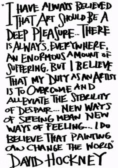 """David Hockney """"Siempre he creído que el arte debe ser un gran placer... y siempre hay por todas partes una enorme cantidad de sufrimiento. Pero creo que mi deber como artista es superar y aliviar la desesperación... hay nuevas formas de ver, nuevas maneras de sentir... Creo que la pintura puede cambiar el mundo.""""y about art"""