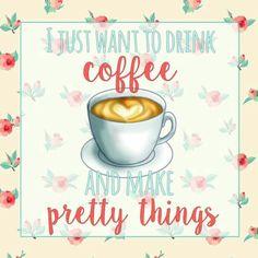 I just want to drink coffe and make pretty things - Sólo quiero tomar café y hacer cosas bonitas. ☕
