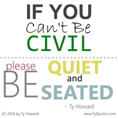 If you can't be civil, please be quiet and seated. ~ Ty Howard ________________________________________________________ Quotes on Civility. Quotes on Being Civil. Civility Quotes. motivation quotes. motivational quotes. inspiration quotes. inspirational quotes. respect quotes. quotes on respect. quotes on manners. quotes on politeness. hr. shrm. astd. fitness. empowerment. empowerment quotes. manners. respect. polite. politeness. Motivation Magazine. Ty Howard. ( MOTIVATIONmagazine.com )