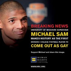 Michael Sam, University of Missouri defensive lineman, age 24, made sports history on Feb. 8, 2013, by becoming the first Division I College football player to publically came out as gay. Sam made his announcement three months prior to the NFL draft. He hopes to be the first openly gay player in the NFL.