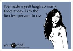 Funny Confession Ecard: I've made myself laugh so many times today. I am the funniest person I know.