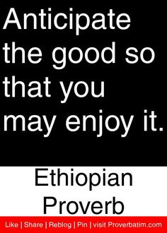 Anticipate the good so that you may enjoy it. - Ethiopian Proverb #proverbs #quotes