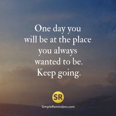 One day you will be at the place you always wanted to be. Keep going.