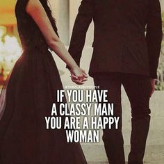 If You Have A Classy Man, You Are A Happy Woman love sayings love image quotes love quotes with pics love quotes with images love quotes for tumblr love quotes for facebook