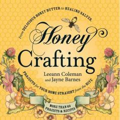 Honey Crafting: From Delicious Honey Butter to Healing Salves, Projects for Your Home Straight from the Hive : DIY