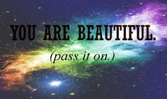 To all of you <3 Everyone is beautiful :)