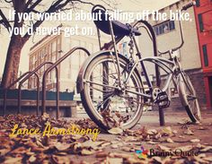 If you worried about falling off the bike, you'd never get on. / Lance Armstrong