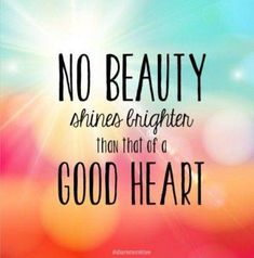 No beauty shines brighter than that of a good heart. Picture Quotes.