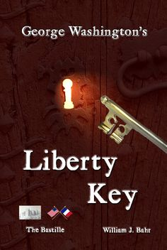 Book:  George Washington's Liberty Key: Mount Vernon's Bastille Key -- the Mystery and Magic of Its Body, Mind, and Soul (Character, Culture, Constitution)