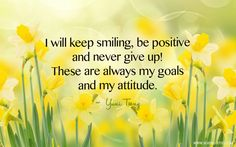 I will keep smiling, be positive and never give up! These are always my goals and my attitude.