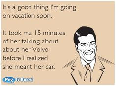 It's a good thing I'm going on vacation soon. It took me 15 minutes of her talking about about her Volvo before I realized she meant her car.  #ecard #lol #funny #haha #hilarious #jokes #humor #ecards