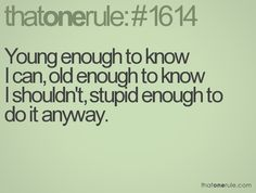 Young enough to know I can, old enough to know I shouldn't, stupid enough to do it anyway