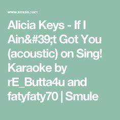 Alicia Keys - If I Ain't Got You (acoustic) on Sing! Karaoke by rE_Butta4u and fatyfaty70   Smule