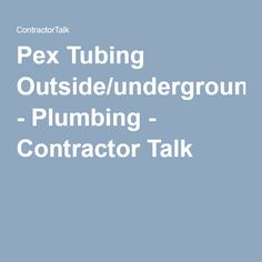Pex Tubing Outside/underground - Plumbing - Contractor Talk