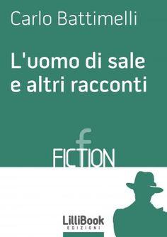 L'uomo di sale e altri racconti - Carlo Battimelli - LilliBook Edizioni - Ebook BooksUniversity
