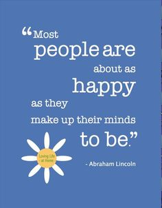 Most people are about as happy as they make up their minds to be - Abraham Lincoln