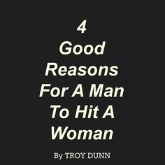 Troy the Locator 4 Good Reasons For A Man To Hit A Woman Lately, there has been much discussion about violence against women by the men in their life. Many have said there is never a good reason for a man to strike a woman but I disagree and today I am speaking out! I have six sons and I have taught them what my father taught my brothers and I: there are four good reasons for a man to hit the woman he loves; 1. Fire. If you look over at the woman you love and discover flames have overtaken…