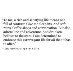 to me, a rish and satisfying life means one full of contrast. Give me sleep ins. And soft rains. Coffee shops and conversation. But also adrenaline and adventure. And drunken bellows to the stars. Pretty Words, Beautiful Words, Cool Words, Beautiful Things, Favorite Quotes, Best Quotes, Love Quotes, Quirky Quotes, Strong Quotes