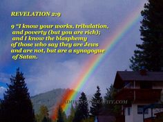 I know your afflictions and your poverty—yet you are rich! I know about the slander of those who say they are Jews and are not, but are a synagogue of Satan. Revelation 2:9 NIV