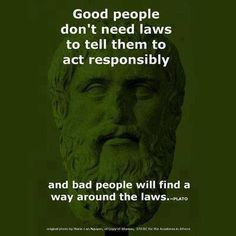 Good people don't need laws to tell them to act responsibly and bad people will find a way around the laws. - Plato So true! Great Quotes, Quotes To Live By, Me Quotes, Inspirational Quotes, Plato Quotes, Brainy Quotes, The Words, Thought Provoking, Good People