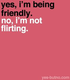 Thank you! In this point of time sometimes being friendly to someone is considered flirting. I am just trying to be nice to you, nothing more. I may blush sometimes but doesn't everyone every once in a while?