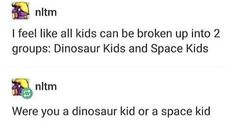 I was both?? I loved learning about Jupiter and I thought pterodactyls were the coolest things to ever exist