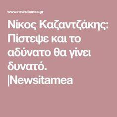 Νίκος Καζαντζάκης: Πίστεψε και το αδύνατο θα γίνει δυνατό.  Newsitamea