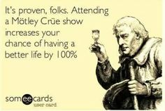 Motley Crue.  Maybe that's why I've seen 6 shows and am planning my 7th and possibly an 8th for the Final Tour :P