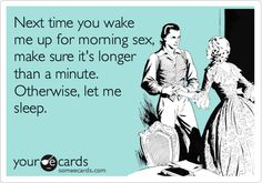 Next time you wake me up for morning sex, make sure it's longer than a minute. Otherwise, let me sleep.