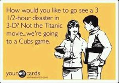 How would you like to go see a 3 hour disaster in Not the Titanic movie.we're going to a Cubs game. Funny Cute, The Funny, Hilarious, Funny Pics, Funny Pictures, Funny Memes, Cubs Games, Titanic Movie, Cubs Fan