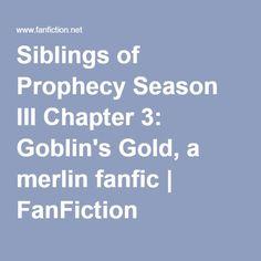 Siblings of Prophecy Season III Chapter 3: Goblin's Gold, a merlin fanfic | FanFiction