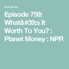 Episode 759: What's It Worth To You? : Planet Money : NPR