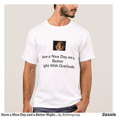Have a Nice Day and a Better Night With Gratitude T-Shirt Good Day, Good Night, Keep It Cleaner, Proverbs, Gratitude, Custom Shirts, Shop Now, Nice, Mens Tops