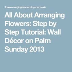 All About Arranging Flowers: Step by Step Tutorial: Wall Décor on Palm Sunday 2013